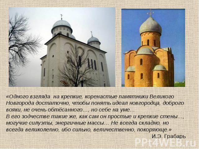 «Одного взгляда на крепкие, коренастые памятники Великого Новгорода достаточно, чтобы понять идеал новгородца, доброго вояки, не очень обтёсанного…, но себе на уме… В его зодчестве такие же, как сам он простые и крепкие стены…, могучие силуэты, энер…