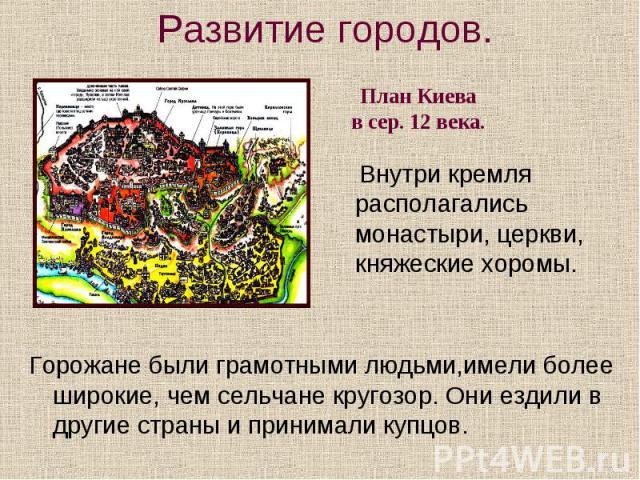 Развитие городов. План Киева в сер. 12 века. Внутри кремля располагались монастыри, церкви, княжеские хоромы. Горожане были грамотными людьми,имели более широкие, чем сельчане кругозор. Они ездили в другие страны и принимали купцов.