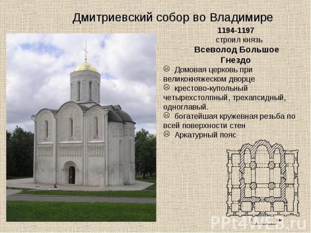Дмитриевский собор во Владимире 1194-1197 строил князь Всеволод Большое Гнездо Домовая церковь при великокняжеском дворце крестово-купольный четырехстолпный, трехапсидный, одноглавый. богатейшая кружевная резьба по всей поверхности стен Аркатурный пояс