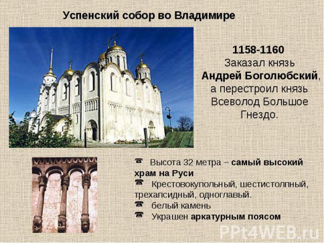 Успенский собор во Владимире  1158-1160 Заказал князь Андрей Боголюбский, а перестроил князь Всеволод Большое Гнездо. Высота 32 метра – самый высокий храм на Руси Крестовокупольный, шестистолпный, трехапсидный, одноглавый. белый камень Украшен арка…
