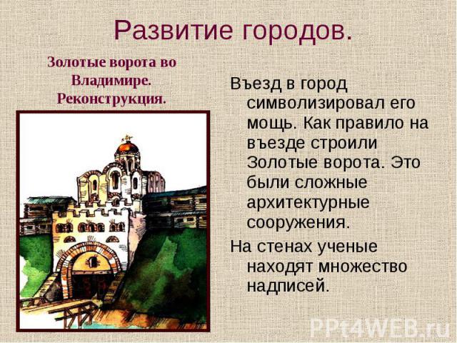 Развитие городов. Золотые ворота во Владимире. Реконструкция. Въезд в город символизировал его мощь. Как правило на въезде строили Золотые ворота. Это были сложные архитектурные сооружения. На стенах ученые находят множество надписей.