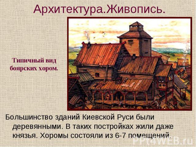 Архитектура.Живопись. Типичный вид боярских хором. Большинство зданий Киевской Руси были деревянными. В таких постройках жили даже князья. Хоромы состояли из 6-7 помещений.