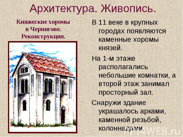 Архитектура. Живопись. Княжеские хоромы в Чернигове. Реконструкция. В 11 веке в крупных городах появляются каменные хоромы князей. На 1-м этаже располагались небольшие комнатки, а второй этаж занимал просторный зал. Снаружи здание украшалось арками,…