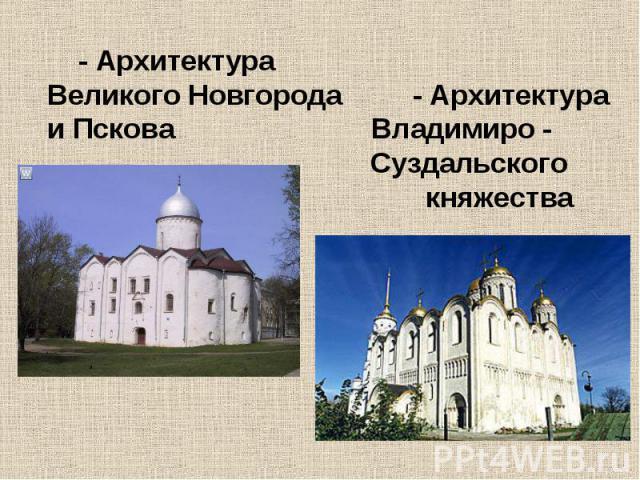 - Архитектура Великого Новгорода - Архитектура и Пскова Владимиро - Суздальского княжества