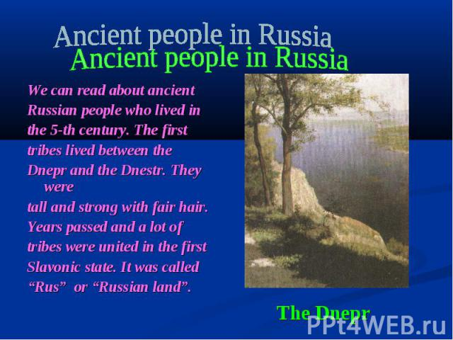 Ancient people in Russia We can read about ancient Russian people who lived in the 5-th century. The first tribes lived between the Dnepr and the Dnestr. They were tall and strong with fair hair. Years passed and a lot of tribes were united in the f…