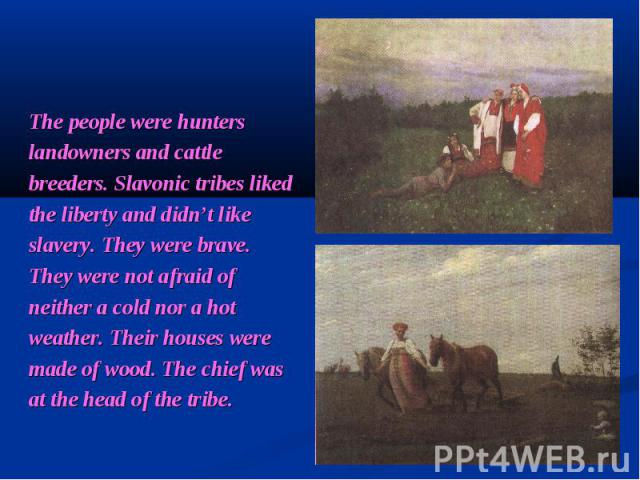 The people were hunters landowners and cattle breeders. Slavonic tribes liked the liberty and didn't like slavery. They were brave. They were not afraid of neither a cold nor a hot weather. Their houses were made of wood. The chief was at the head o…