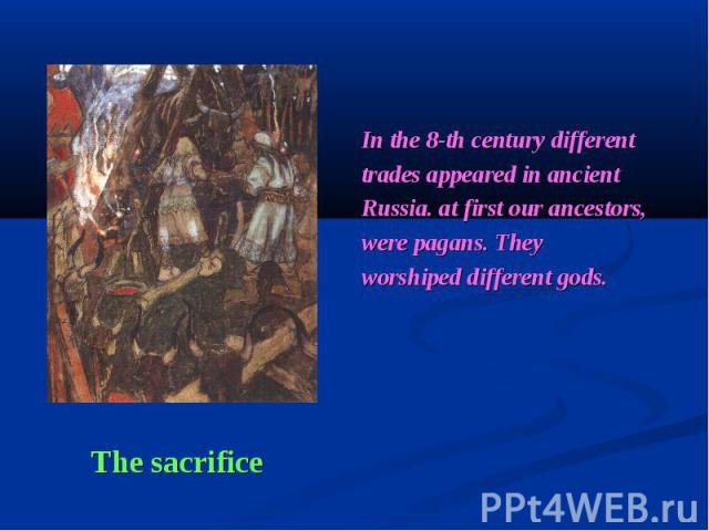 In the 8-th century different trades appeared in ancient Russia. at first our ancestors, were pagans. They worshiped different gods. The sacrifice