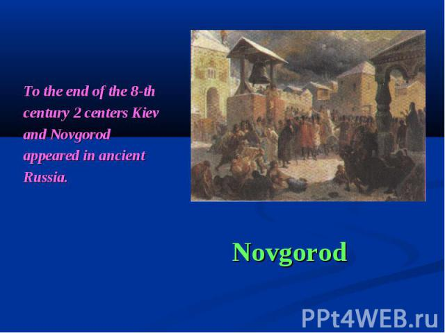 To the end of the 8-th century 2 centers Kiev and Novgorod appeared in ancient Russia. Novgorod