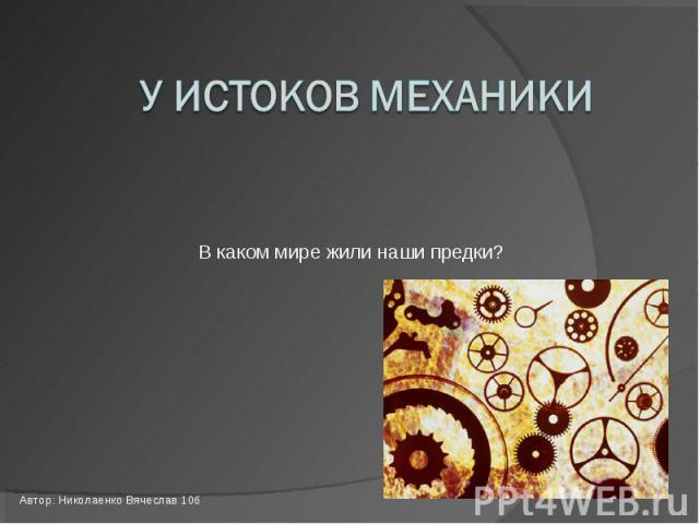 У истоков механики В каком мире жили наши предки? Автор: Николаенко Вячеслав 10б