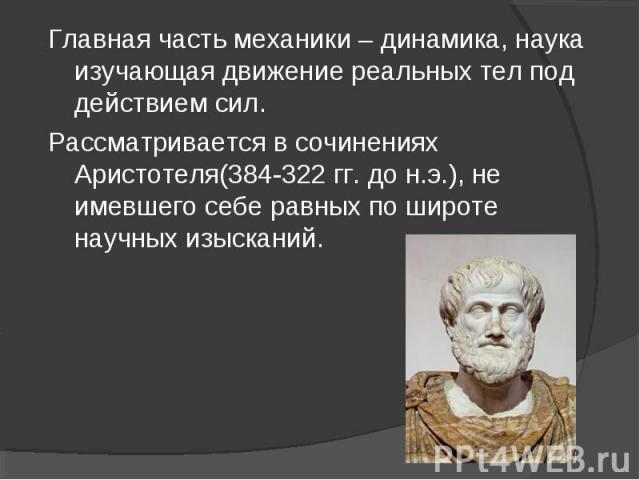 Главная часть механики – динамика, наука изучающая движение реальных тел под действием сил. Рассматривается в сочинениях Аристотеля(384-322 гг. до н.э.), не имевшего себе равных по широте научных изысканий.