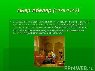 Пьер Абеляр (1079-1147) утверждал, что единственными источниками истины являются
