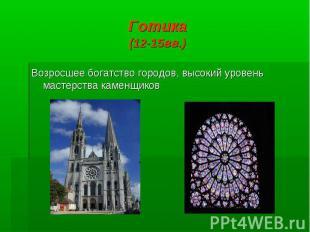 Готика (12-15вв.) Возросшее богатство городов, высокий уровень мастерства каменщ