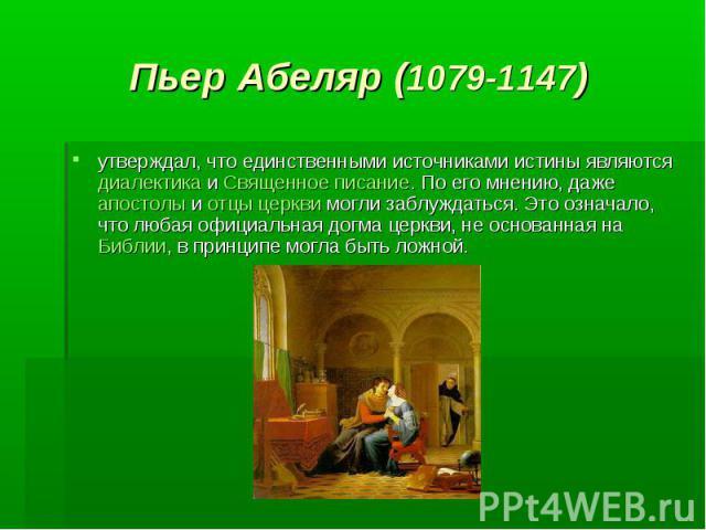 Пьер Абеляр (1079-1147) утверждал, что единственными источниками истины являются диалектика и Священное писание. По его мнению, даже апостолы и отцы церкви могли заблуждаться. Это означало, что любая официальная догма церкви, не основанная на Библии…