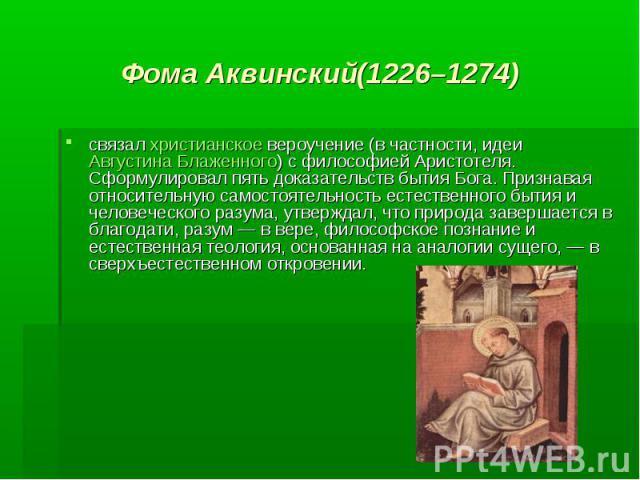 Фома Аквинский(1226–1274) связал христианское вероучение (в частности, идеи Августина Блаженного) с философией Аристотеля. Сформулировал пять доказательств бытия Бога. Признавая относительную самостоятельность естественного бытия и человеческого раз…