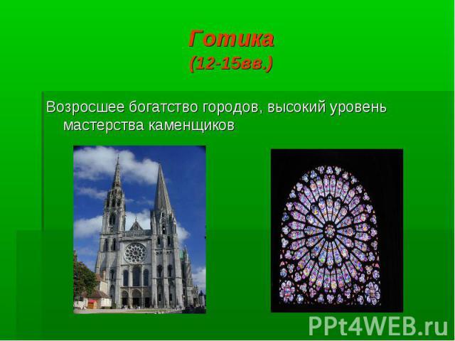 Готика (12-15вв.) Возросшее богатство городов, высокий уровень мастерства каменщиков