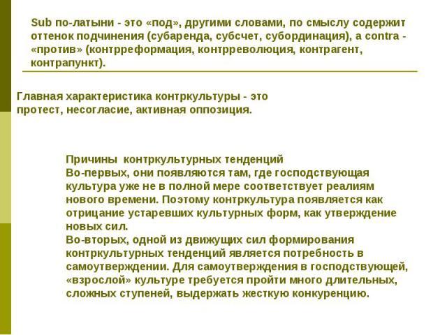 Sub по-латыни - это «под», другими словами, по смыслу содержит оттенок подчинения (субаренда, субсчет, субординация), a contra - «против» (контрреформация, контрреволюция, контрагент, контрапункт). Главная характеристика контркультуры - это протест,…