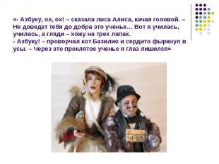 «- Азбуку, ох, ох! – сказала лиса Алиса, качая головой. – Не доведет тебя до доб