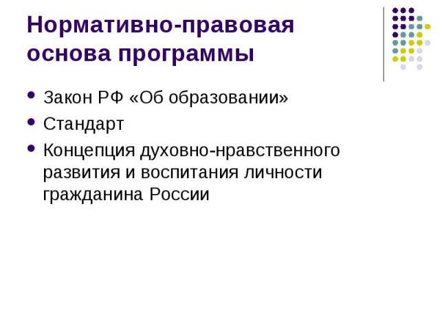 Нормативно-правовая основа программы Закон РФ «Об образовании» Стандарт Концепция духовно-нравственного развития и воспитания личности гражданина России