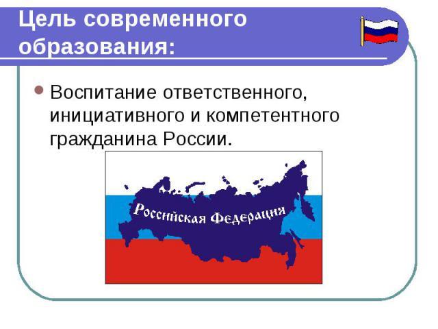 Цель современного образования Воспитание ответственного, инициативного икомпетентного гражданина России.