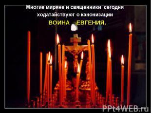 Многие миряне и священники сегодня ходатайствуют о канонизации ВОИНА ЕВГЕНИЯ.