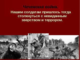 Чеченская война. Нашим солдатам пришлось тогда столкнуться с невиданным зверство