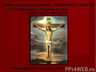 Самое страшное падение – отречение от Христа. Это отречение от лучшего в себе, о