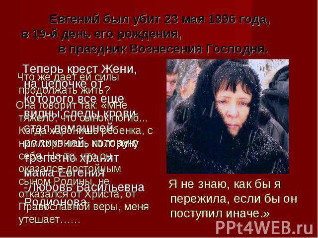 Евгений был убит 23 мая 1996 года, в 19-й день его рождения, в праздник Вознесения Господня. Что же дает ей силы продолжать жить? Она говорит так: «Мне тяжело, что сынок погиб... Когда хоронишь ребенка, с ним хоронишь половину себя. Но то, что он ок…