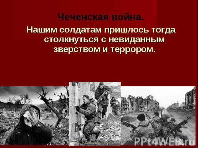 Чеченская война. Нашим солдатам пришлось тогда столкнуться с невиданным зверством и террором.