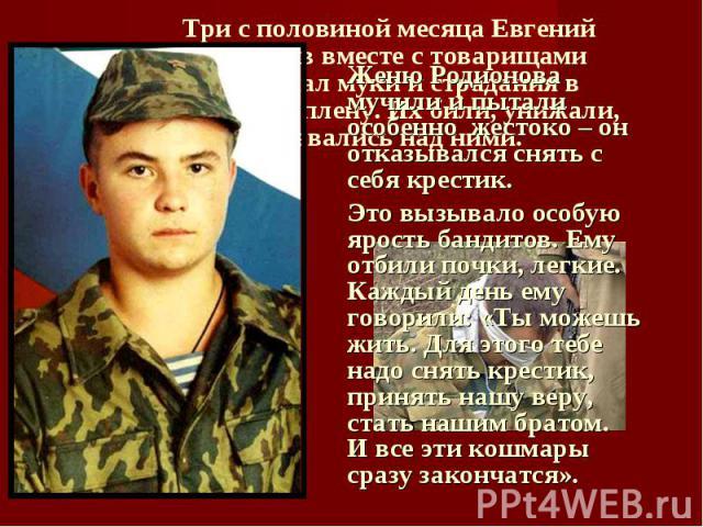 Три с половиной месяца Евгений Родионов вместе с товарищами принимал муки и страдания в чеченском плену. Их били, унижали, издевались над ними. Женю Родионова мучили и пытали особенно жестоко – он отказывался снять с себя крестик. Это вызывало особу…