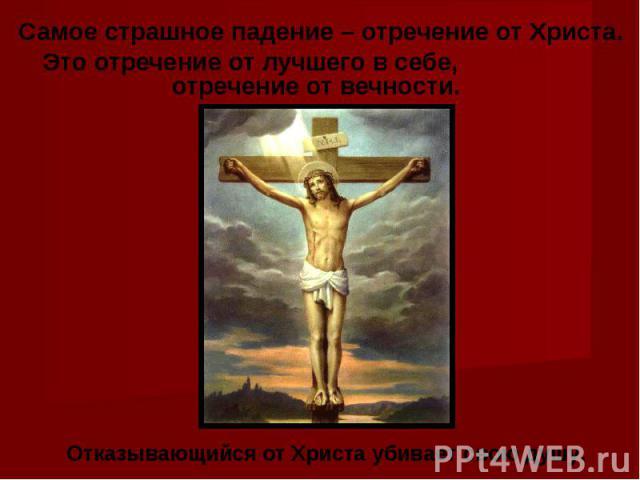 Самое страшное падение – отречение от Христа. Это отречение от лучшего в себе, отречение от вечности. Отказывающийся от Христа убивает свою душу.