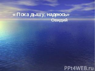 « Пока дышу, надеюсь» Овидий
