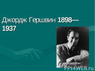 Джордж Гершвин 1898—1937