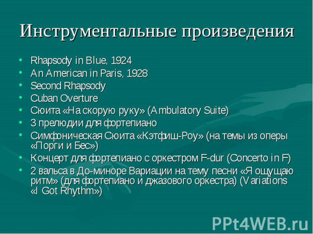 Инструментальные произведения Rhapsody in Blue, 1924 An American in Paris, 1928 Second Rhapsody Cuban Overture Сюита «На скорую руку» (Ambulatory Suite) 3 прелюдии для фортепиано Симфоническая Сюита «Кэтфиш-Роу» (на темы из оперы «Порги и Бес») Конц…