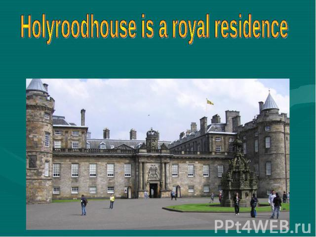 Holyroodhouse is a royal residence