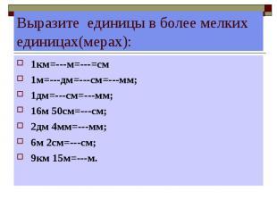 Выразите единицы в более мелких единицах(мерах): 1км=---м=---=см 1м=---дм=---см=