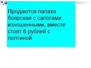 Продаются папаха боярская с сапогами изношенными, вместе стоят 6 рублей с полтин