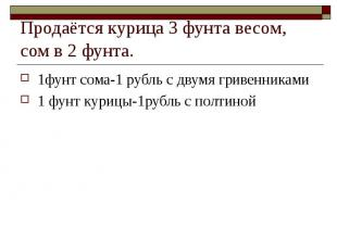 Продаётся курица 3 фунта весом, сом в 2 фунта. 1фунт сома-1 рубль с двумя гривен