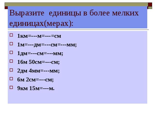 Выразите единицы в более мелких единицах(мерах): 1км=---м=---=см 1м=---дм=---см=---мм; 1дм=---см=---мм; 16м 50см=---см; 2дм 4мм=---мм; 6м 2см=---см; 9км 15м=---м.