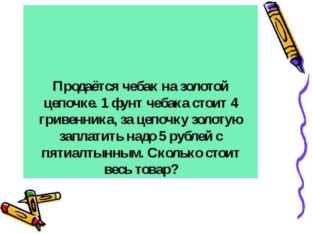 Продаётся чебак на золотой цепочке. 1 фунт чебака стоит 4 гривенника, за цепочку золотую заплатить надо 5 рублей с пятиалтынным. Сколько стоит весь товар?