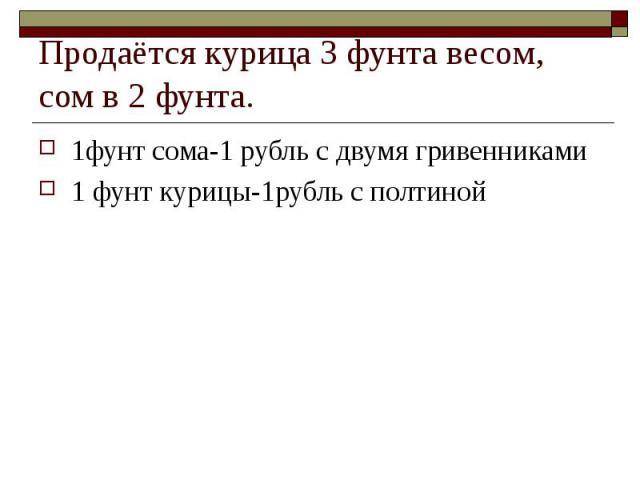 Продаётся курица 3 фунта весом, сом в 2 фунта. 1фунт сома-1 рубль с двумя гривенниками 1 фунт курицы-1рубль с полтиной