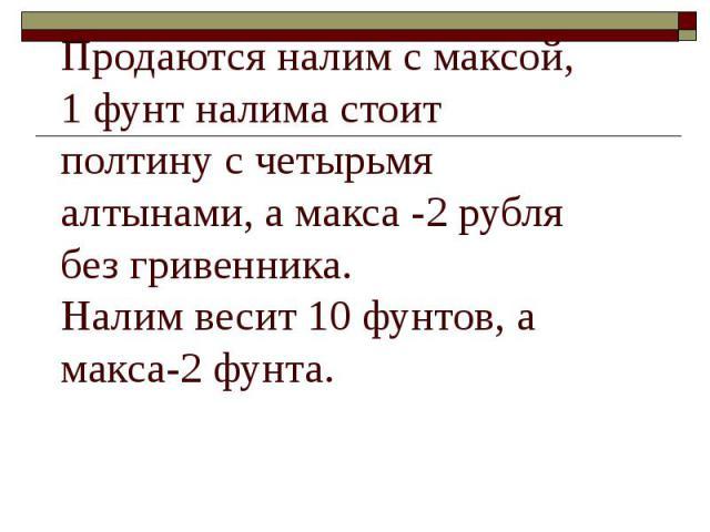 Продаются налим с максой, 1 фунт налима стоит полтину с четырьмя алтынами, а макса -2 рубля без гривенника. Налим весит 10 фунтов, а макса-2 фунта.