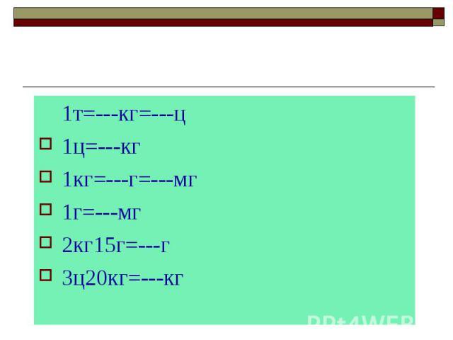 1т=---кг=---ц 1ц=---кг 1кг=---г=---мг 1г=---мг 2кг15г=---г 3ц20кг=---кг