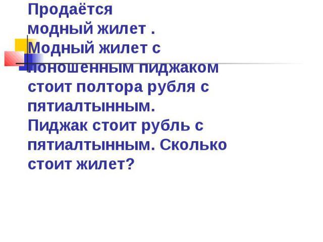 Продаётся модный жилет . Модный жилет с поношенным пиджаком стоит полтора рубля с пятиалтынным. Пиджак стоит рубль с пятиалтынным. Сколько стоит жилет?
