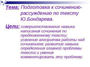 Тема: Подготовка к сочинению-рассуждению по тексту Ю.Бондарева. Цели: cовершенст
