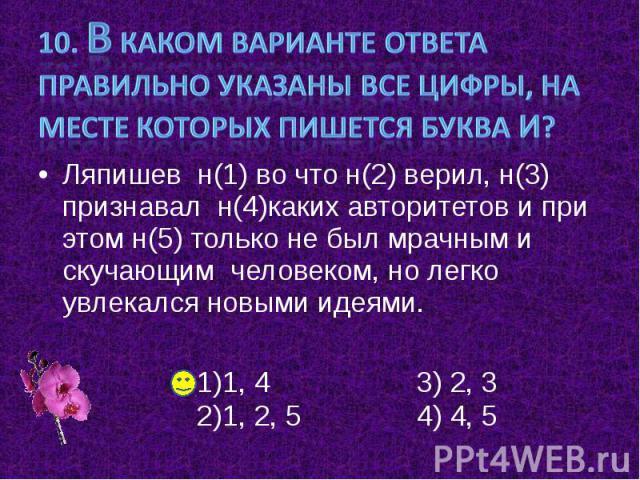 10. В каком варианте ответа правильно указаны все цифры, на месте которых пишется буква И? Ляпишев н(1) во что н(2) верил, н(3) признавал н(4)каких авторитетов и при этом н(5) только не был мрачным и скучающим человеком, но легко увлекался новыми идеями.