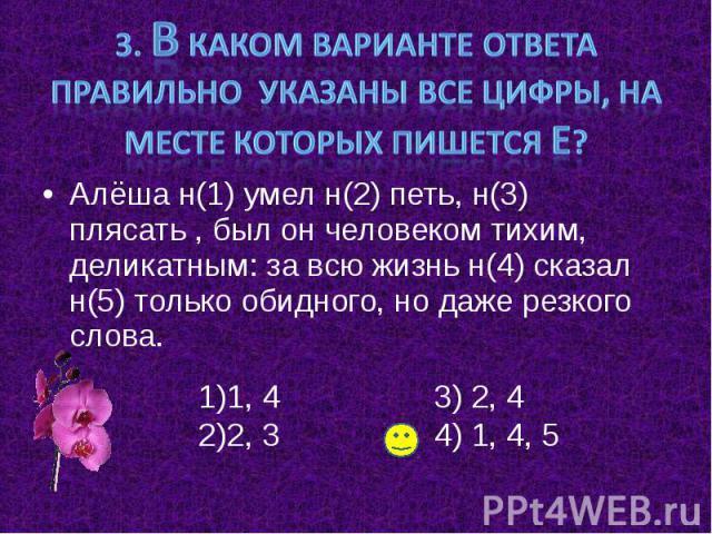 3. В каком варианте ответа правильно указаны все цифры, на месте которых пишется Е? Алёша н(1) умел н(2) петь, н(3) плясать , был он человеком тихим, деликатным: за всю жизнь н(4) сказал н(5) только обидного, но даже резкого слова.