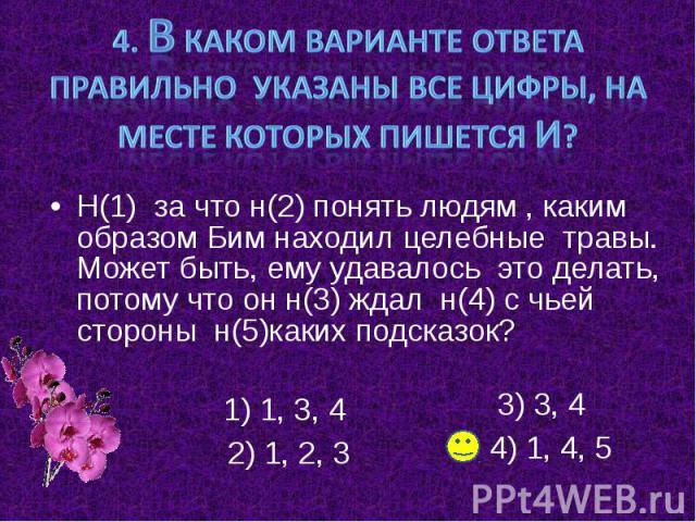 4. В каком варианте ответа правильно указаны все цифры, на месте которых пишется И? Н(1) за что н(2) понять людям , каким образом Бим находил целебные травы. Может быть, ему удавалось это делать, потому что он н(3) ждал н(4) с чьей стороны н(5)каких…
