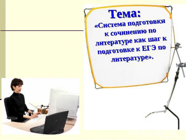 Тема: «Система подготовки к сочинению по литературе как шаг к подготовке к ЕГЭ по литературе».