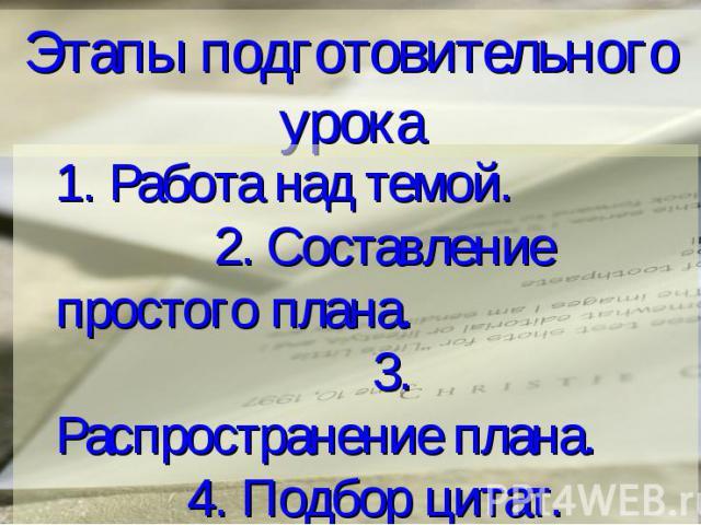 Этапы подготовительного урока 1. Работа над темой. 2. Составление простого плана. 3. Распространение плана. 4. Подбор цитат. 5. Подбор эпиграфа.