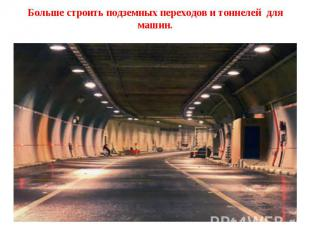 Больше строить подземных переходов и тоннелей для машин.